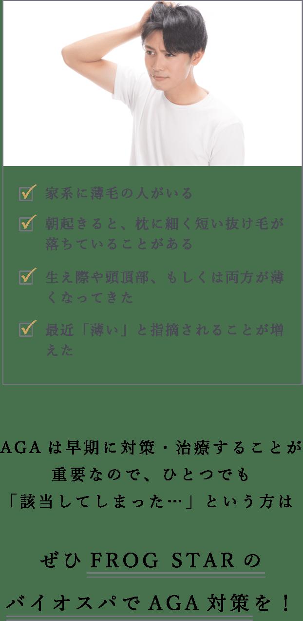 AGAは早期に対策・治療することが重要なので、ひとつでも「該当してしまった…」という方はぜひFROGSTARのバイオスパでAGA対策を!